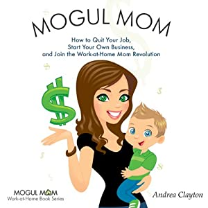 Mogul Mom: How to Quit Your Job, Start Your Own Business, and Join the Work-at-Home Mom Revolution (Mogul Mom Work-at-Home Book Series) | [Andrea Clayton]