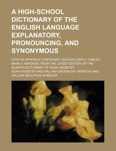A high-school dictionary of the English language explanatory, pronouncing, and synonymous; with an appendix containing various useful tables  mainly ... of the quarto dictionary of Noah Webster
