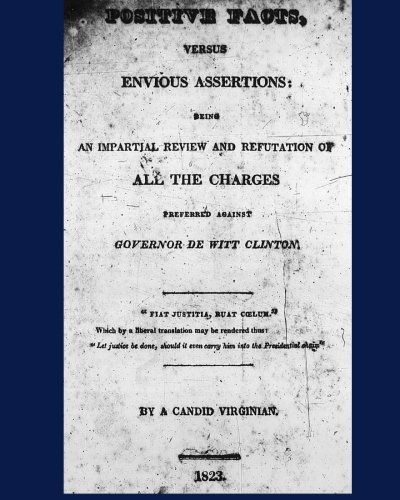 Positive Facts, versus Envious Assertions: being an Impartial Review and Refutation of All the Charges Preferred against Governor De Witt Clinton. PDF