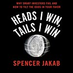 Heads I Win, Tails I Win: Why Smart Investors Fail and How to Tilt the Odds in Your Favor | Spencer Jakab