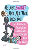 Danielle Whitman He Just Thinks He's Not That into You: The Insanely Determined Girl's Guide to Getting the Man You Want