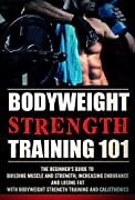Bodyweight Strength Training 101: The Beginner's Guide To Building Muscle and Strength,Increasing Endurance and Losing Fat With Bodyweight Strength Training ... Bodyweight Excercises, Bodyweight Fitness)