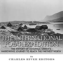 The International Polar Expedition: The History of Adolphus Greely's Harrowing Journey to Reach the Farthest North (       UNABRIDGED) by Charles River Editors Narrated by Scott R. Pollak