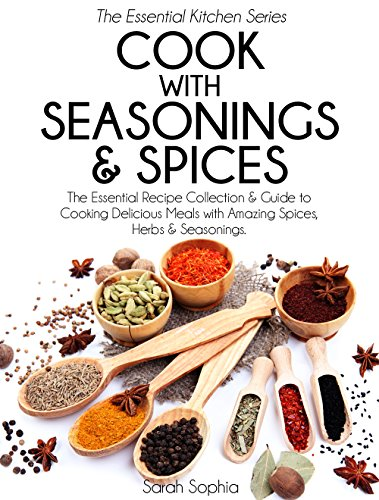 Cook With Seasonings and Spices: The Essential Recipe Collection & Guide to Cooking Delicious Meals with Amazing Spices, Herbs, & Seasonings (Essential Kitchen Series Book 22) by Sarah Sophia