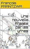 Une nouvelle France par les urnes (French Edition)