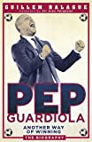 Guillem Balague Pep Guardiola: Another Way of Winning: The Biography