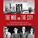 The Mob and the City: The Hidden History of How the Mafia Captured New York Hörbuch von C. Alexander Hortis Gesprochen von: LJ Ganser