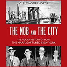 The Mob and the City: The Hidden History of How the Mafia Captured New York (       UNABRIDGED) by C. Alexander Hortis Narrated by LJ Ganser