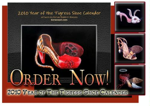 2010 Year of the Tigress Shoe Calendar. A fashionista cannot live without killer shoes, and all of Kerians shoes are to die for. Each month sports an original painting of one of her favorite subjects, shoes. From country to sex kitten, from Empress to white collar woman, her shoes run the gamut of todays woman.