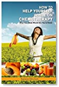 How To Help Yourself While on Chemotherapy: What Your Body Would Like You To Know (Volume 1)
