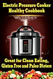 Electric Pressure Cooker Healthy Cookbook: Great for Clean Eating, Gluten Free and Paleo Dieters