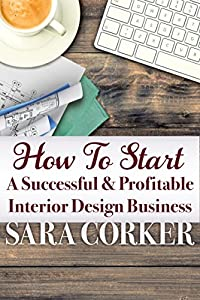 How To Start A Successful And Profitable Interior Design Business from Sara Corker - Author