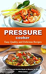 Pressure Cooker: Easy, Quality, and Delicious Recipes. Mouth Watering and One-Pot Meals in Minutes for Busy People