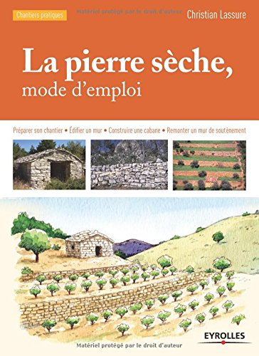 La pierre sèche, mode d'emploi : Préparer son chantier, Edifier un mur, Construire une cabane, Remonter un mur de soutènement