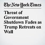 Threat of Government Shutdown Fades as Trump Retreats on Wall | Jennifer Steinhauer,Matt Flegenheimer,Peter Baker