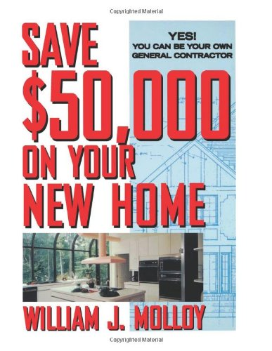 Save $50,000 on Your New Home: Yes! You Can Be Your Own General Contractor, Molloy, William J.