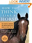 How to Think Like A Horse: The Essent...