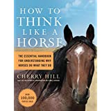 How to Think Like a Horse: The Essential Handbook for Understanding Why Horses Do What They Doby Cherry Hill