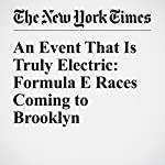 An Event That Is Truly Electric: Formula E Races Coming to Brooklyn | Victor Mather