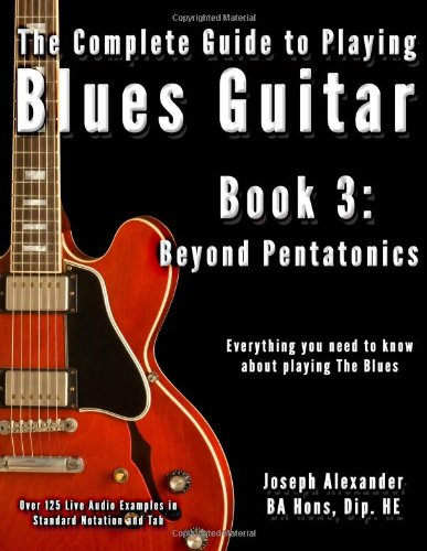 The Complete Guide to Playing Blues Guitar: Book Three - Beyond Pentatonics: Volume 3 (Play Blues Guitar)