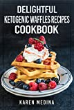 Delightful Ketogenic Waffles Recipes Cookbook: Mouthwatering Low Carb Waffles Recipes For Fast Weight Loss (Ketogenic Diet for Weight Loss, Ketogenic Diet for Beginners)