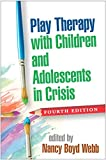 Play Therapy with Children and Adolescents in Crisis, Fourth Edition (Social Work Practice with Families and C)