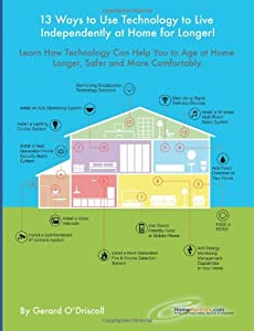 13 Ways to Use Technology to Live Independently at Home for Longer!: Provides a Plan for Aging Adults Who Want to Use Technology to Live More Safely, ... as Long as Possible. (HomeMentors) (Volume 2) from Gerard O'Driscoll