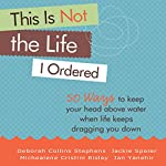 This Is Not the Life I Ordered: 50 Ways to Keep Your Head Above Water When Life Keeps Dragging You Down | Deborah Collins Stephens,Michealene Cristini Risley,Jackie Speier,Jan Yanehiro