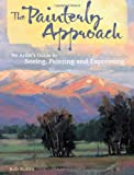 The Painterly Approach: An Artist's Guide to Seeing, Painting and Expressing