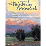 The Painterly Approach: An Artist's Guide To Seeing, Painting And Expressing ~ Bob Rohm