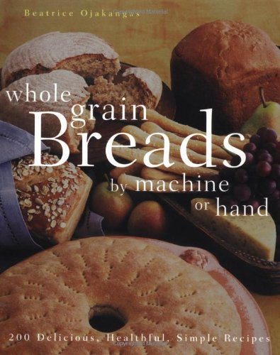 Whole Grain Breads by Machine or Hand: 200 Delicious, Healthful, Simple Recipes by Beatrice Ojakangas