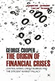 The Origin of Financial Crises: Central banks, credit bubbles and the efficient market fallacy