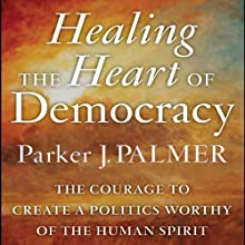 Healing the Heart of Democracy: The Courage to Create a Politics Worthy of the Human Spirit (       UNABRIDGED) by Parker J. Palmer Narrated by Stefan Rudnicki