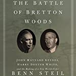 The Battle of Bretton Woods: John Maynard Keynes, Harry Dexter White, and the Making of a New World Order | Benn Steil