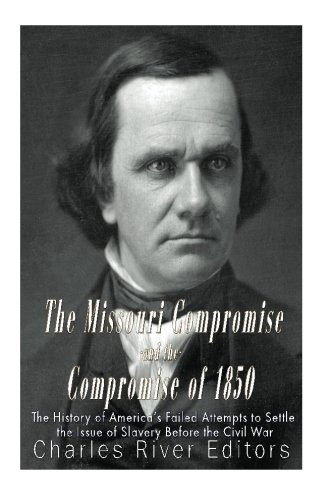 The Missouri Compromise and the Compromise of 1850: The History of America's Failed Attempts to Settle the Issue of Slav