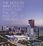 The Modern Wing: Renzo Piano and The Art Institute of Chicago (0300141122) by Cuno, James