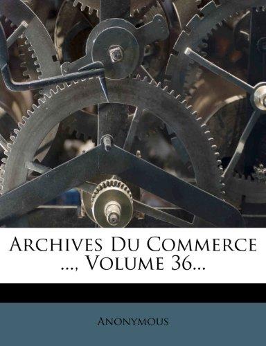 Archives Du Commerce ..., Volume 36...