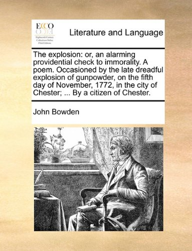 The explosion: or, an alarming providential check to immorality. A poem. Occasioned by the late dreadful explosion of gunpowder, on the fifth day of ... city of Chester; ... By a citizen of Chester.