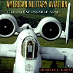 American Military Aviation: The Indispensable Arm: Centennial of Flight Series | Charles J. Gross