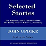 Selected Stories: The Alligators, A & P, Pigeon Feathers, The Family Meadow, Witnesses, Separating | John Updike