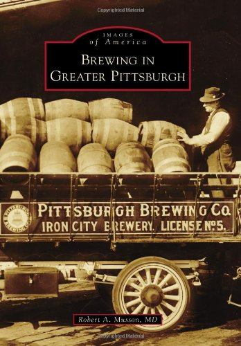 Brewing in Greater Pittsburgh (Images of America Series) by Robert A. Musson  MD, MD