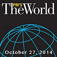 The World, October 27, 2014  by Marco Werman Narrated by Marco Werman