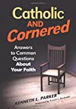 Catholic and Cornered: Answers to Common: Answers to Common Questions About Your Faith