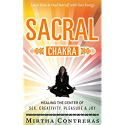 The Sacral Chakra: Healing the Sex, Creativity, Pleasure and Joy Center. Learn to Heal Yourself with Meditations, Yoga, Affirmations, Energy Healing and More. (The Healing Energy Series Book 2)