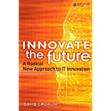 Innovate the Future: A Radical New Approach to IT Innovation ~ David Croslin