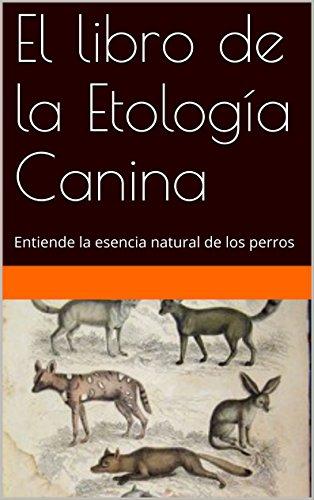 El libro de la Etología Canina: Entiende la esencia natural de los perros