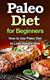 Paleo Diet for Beginners: How to Use Paleo Diet to Lose Weight Now (Quick & Easy, Cookbooks, Food & Wine, Low Carb, paleo slow cooker, Healthy, weight loss, paleo diet, Diets & Weight Loss, paleo)