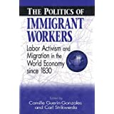 The Politics of Immigrant Workers: Labor Activism and Migration in the World Economy Since 1830