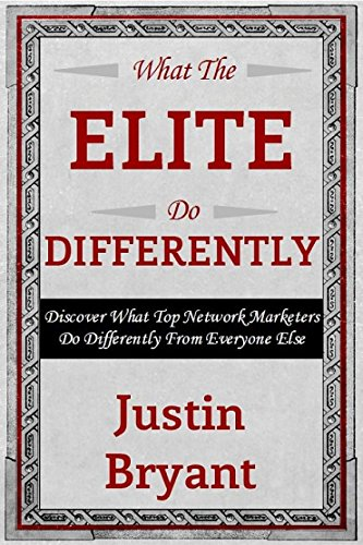 Justin Bryant - What The Elite Do Differently: Discover What Top Network Marketers Do Differently From Everyone Else To Get More Traffic, Leads And Sales Online.
