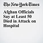 Afghan Officials Say at Least 50 Died in Attack on Hospital | Rod Nordland,Jawad Sukhanyar